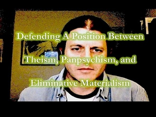 Corey Anton:  Defending A Position Between Theism, Panpsychism, and Eliminative Materialism