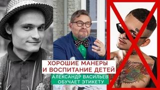 Хорошие манеры и воспитание детей   Александр Васильев обучает Этикету   Моргенштерн - не мой сын  