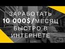 Как заработать 10 000$ за месяц в интернете О заработке в интернете онлайн в Казахстане и России