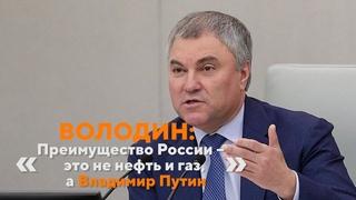 Володин: «Преимущество России – это не нефть и газ, а Владимир Путин»