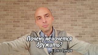 Олег Сунцов. Почему не хочется дружить?