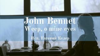 John Bennet (1565-1614) Weep, o mine eyes. Organ