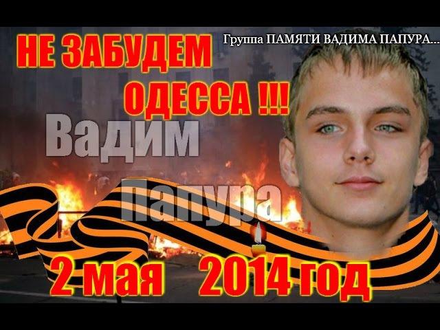 ПАМЯТЬ О ВАДИМЕ ПАПУРА Одесса 2 мая 2014 год,НЕ ЗАБУДЕМ,НЕ ПРОСТИМ