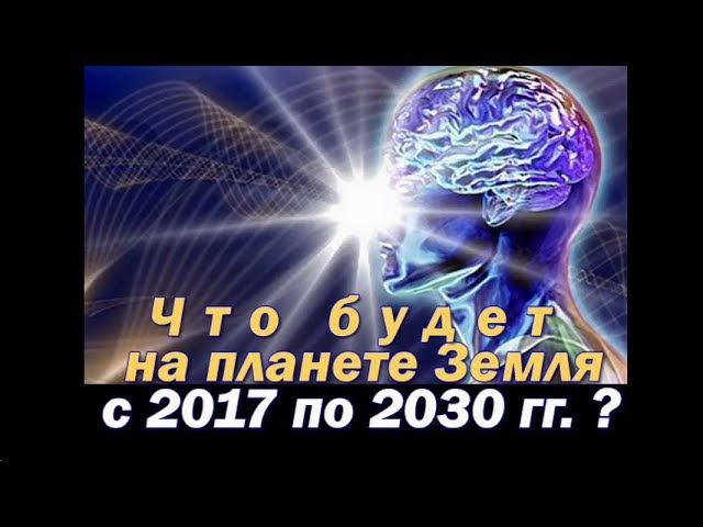 Что будет на планете Земля с 2017 по 2030 о будущем человечества и планеты