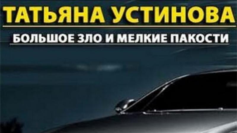 Женский иронический детектив по роману Т Устиновой БОЛЬШОЕ ЗЛО И МЕЛКИЕ ПАКОСТИ