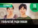▶️ Гюльчатай. Ради любви 15 серия - Мелодрама Фильмы и сериалы - Русские мелодрамы