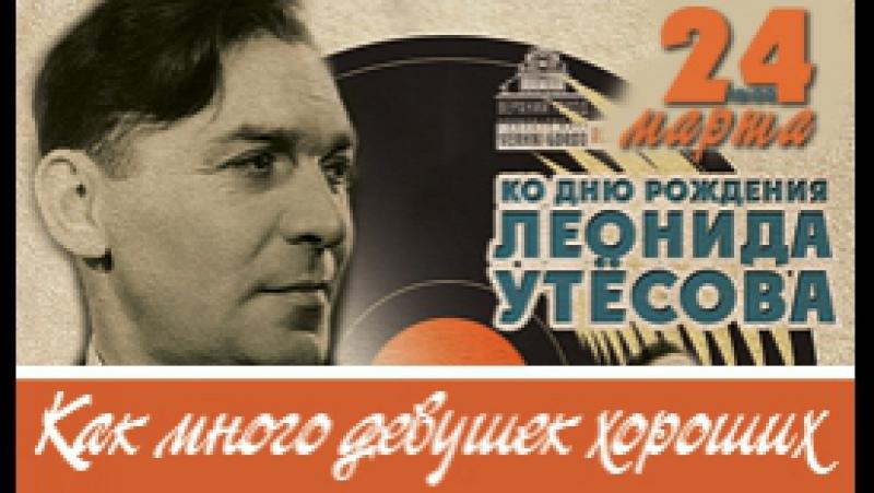 Концертная программа ко дню рождения Леонида Утёсова Как много девушек хороших…
