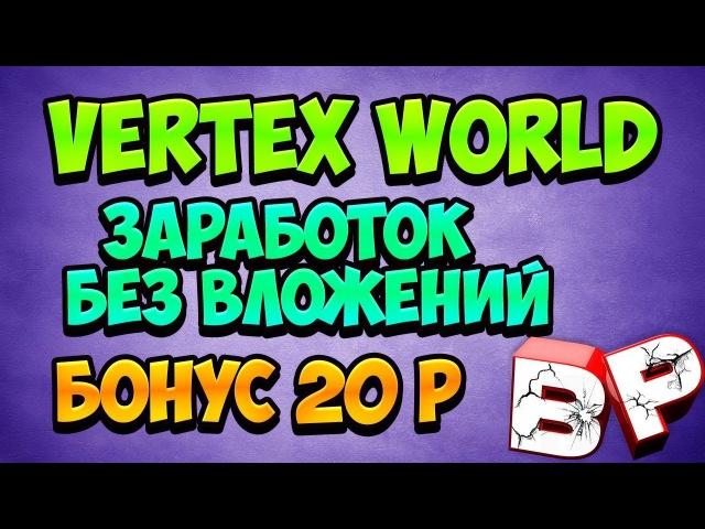 КАК ЗАРАБОТАТЬ В ИНТЕРНЕТЕ БЕЗ ВЛОЖЕНИЙ ОНЛАЙН VERTEX WORLD обзор проекта БОНУС 20 ру