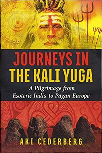Journeys in the Kali Yuga A Pilgrimage from Esoteric India to Pagan Europe