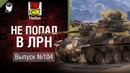 Не попал в ЛРН №104 [World of Tanks]