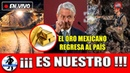 El Oro Mexicano Regresa Al País AMLO Terminará Concesiones Extranjeras y Exige Oro Robado De Vuelta