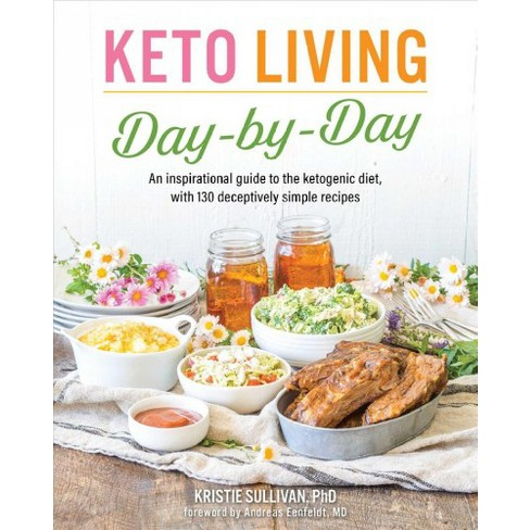 Keto Living Day by Day An Inspirational Guide to the Ketogenic Diet, with 130 Deceptively Simple Recipes
