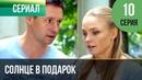 ▶️ Солнце в подарок 10 серия Сериал / 2015 / Мелодрама