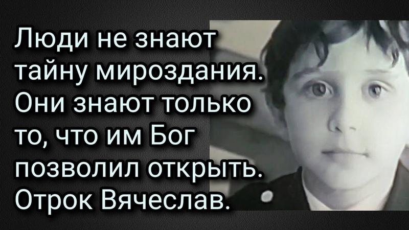 Рассказывает мама отрока Вячеслава. Люди не знают тайну мироздания.