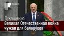 Лукашенко Великая Отечественная была войной за будущую независимость Белоруссии