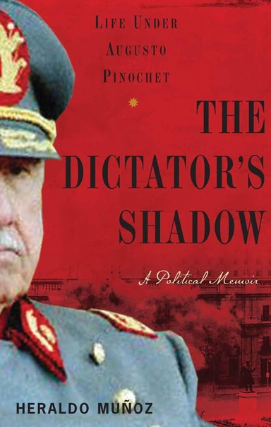 The Dictator's Shadow Life Under Augusto Pinochet by Heraldo Muñoz