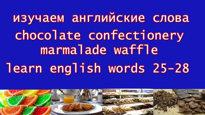 25-28 chocolate confectionery marmalade waffle - изучаем английские слова