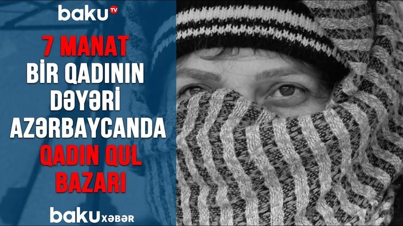 7 MANAT Bir Qadının Dəyəri Azərbaycanda Qadın Qul Bazarı Maştağa