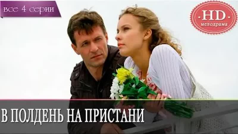 В полдень на пристани HD [Фильм,2011, мелодрама,720p] 1,2,3,4 серия