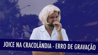 JOICE NA CRACOLÂNDIA - ERRO DE GRAVAÇÃO