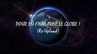 POUR EN FINIR AVEC LE GLOBE ! (RE-UPLOAD)
