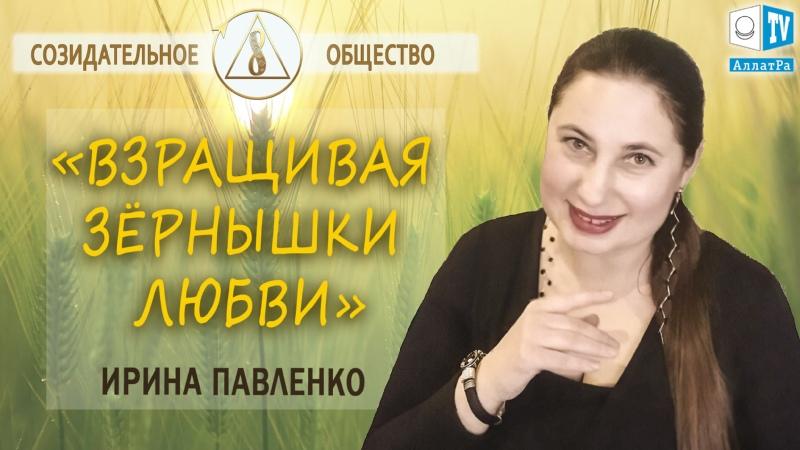 Взращивая зёрнышки любви | Ирина Павленко о воспитании детей в Созидательном обществе