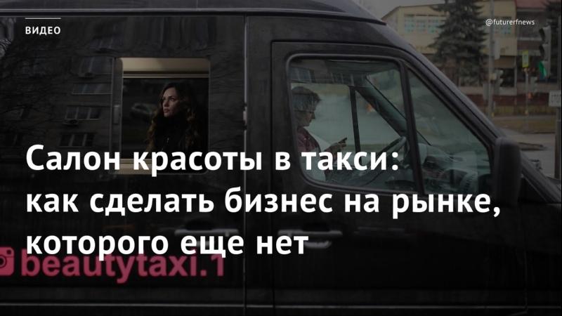 Салон красоты в такси как сделать бизнес на рынке которого еще нет