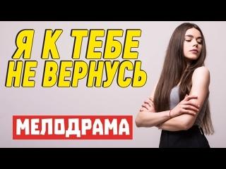 Супер милый фильм с улетным сюжетом - Я К ТЕБЕ НЕ ВЕРНУСЬ  Русские мелодрамы новинки 2021