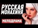 С классным сюжетом фильм запомнится всем - РУССКАЯ МОНАХИНЯ Русские мелодрамы новинки 2021