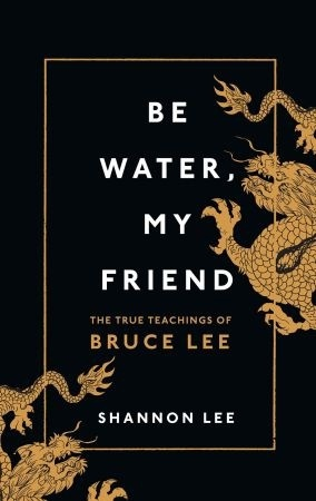 Be Water, My Friend-The Teachings of Bruce Lee by Shannon Lee